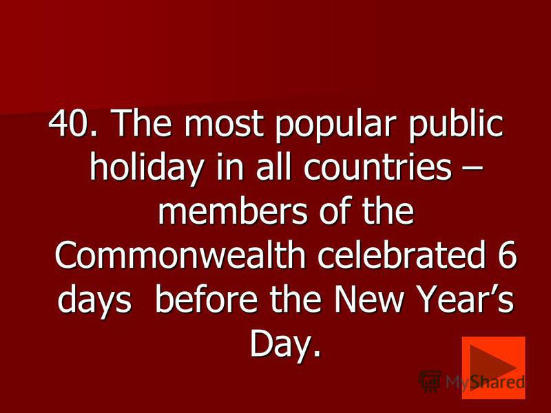 40. The most popular public holiday in all countries – members of the Commonwealth celebrated 6 days before the New Years Day.
