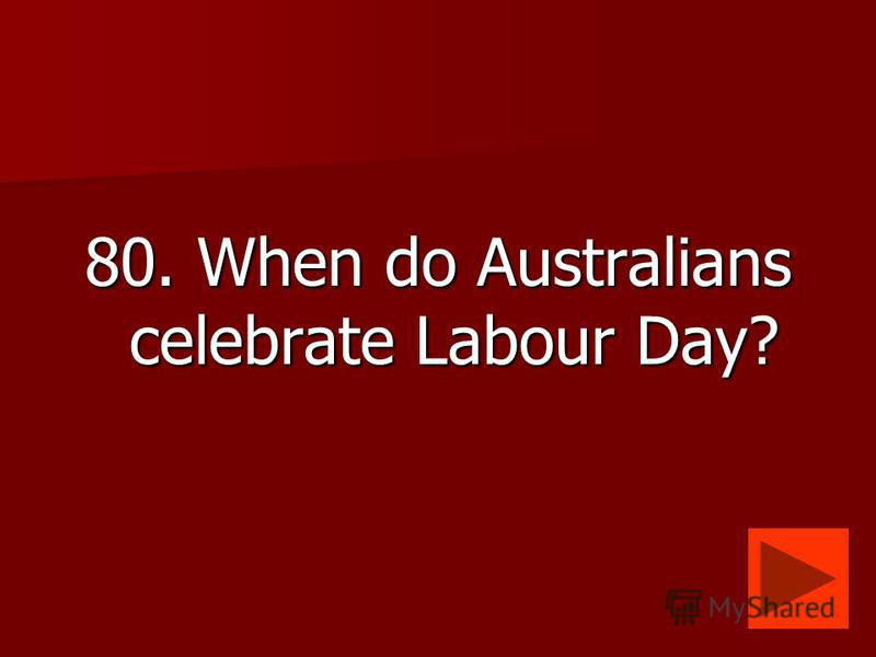 80. When do Australians celebrate Labour Day?