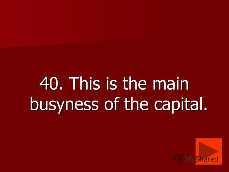40. This is the main busyness of the capital.