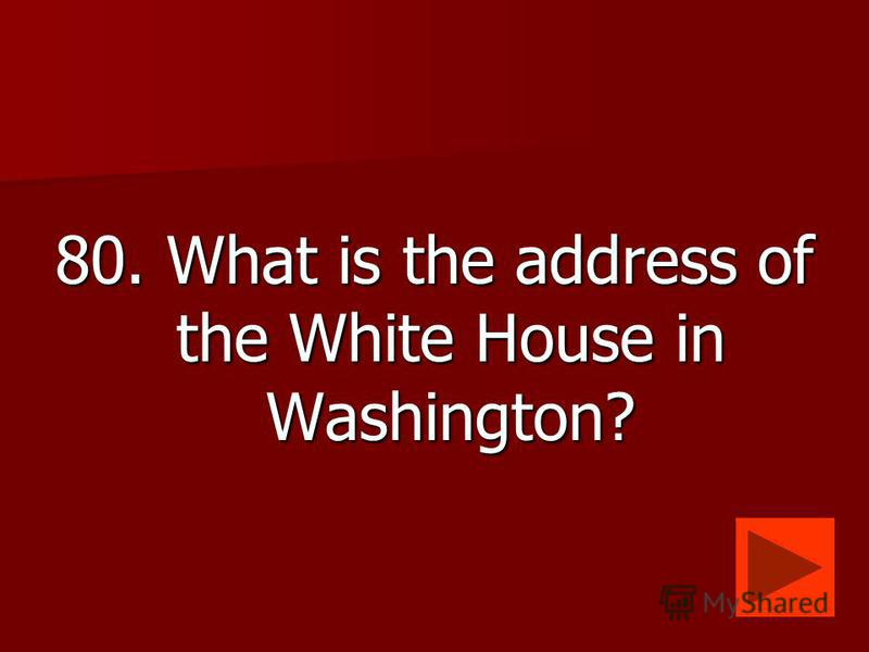 80. What is the address of the White House in Washington?