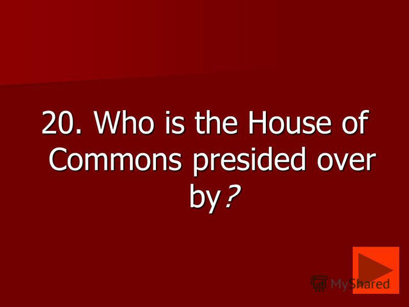 20. Who is the House of Commons presided over by?