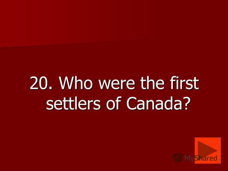 20. Who were the first settlers of Canada?