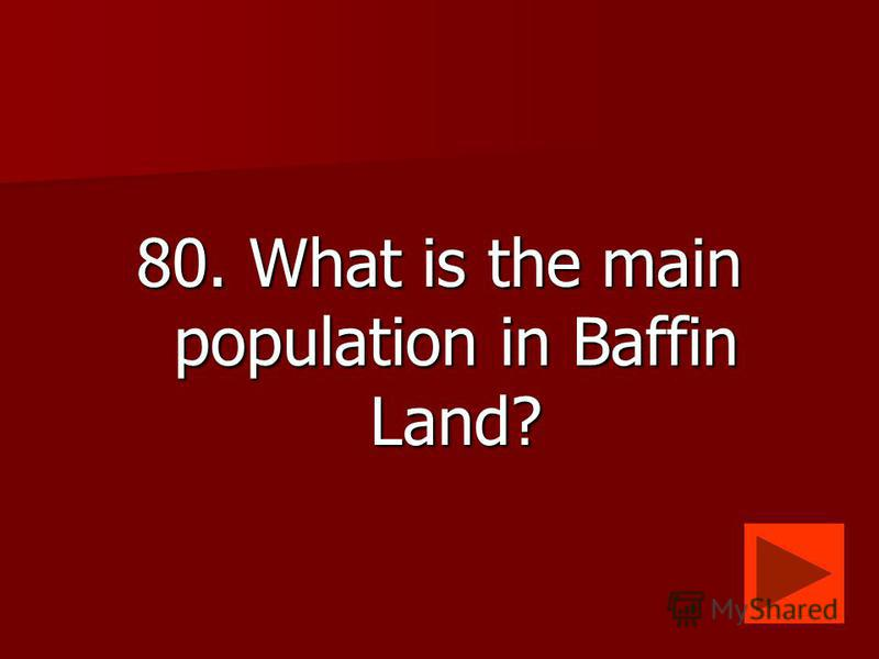 80. What is the main population in Baffin Land?