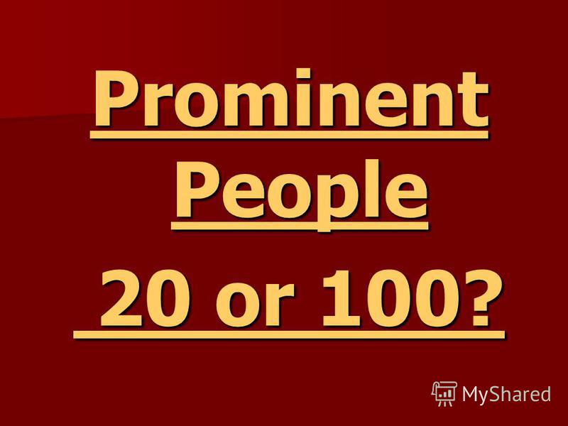 Prominent People Prominent People 20 or 100? 20 or 100?