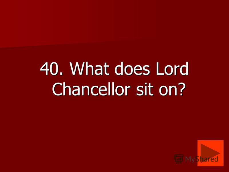 40. What does Lord Chancellor sit on?