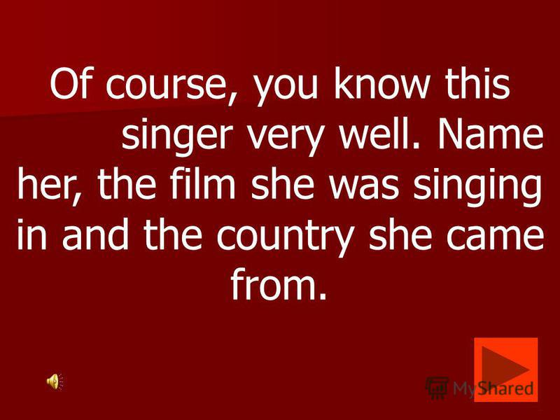 Of course, you know this singer very well. Name her, the film she was singing in and the country she came from.
