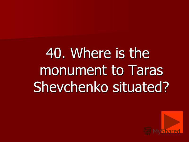 40. Where is the monument to Taras Shevchenko situated?
