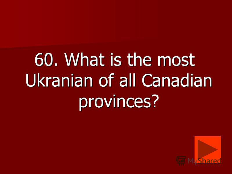 60. What is the most Ukranian of all Canadian provinces 60. What is the most Ukranian of all Canadian provinces?