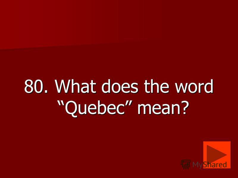 80. What does the word Quebec mean?