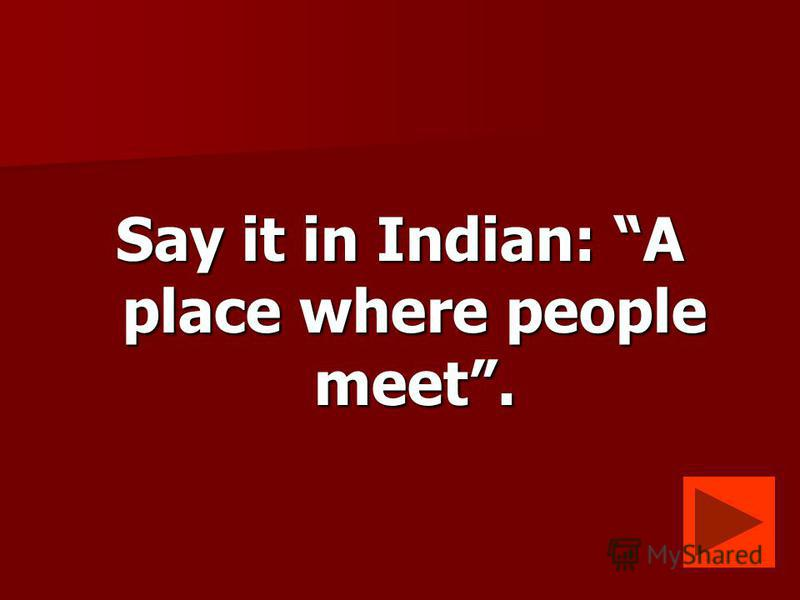 Say it in Indian: A place where people meet.