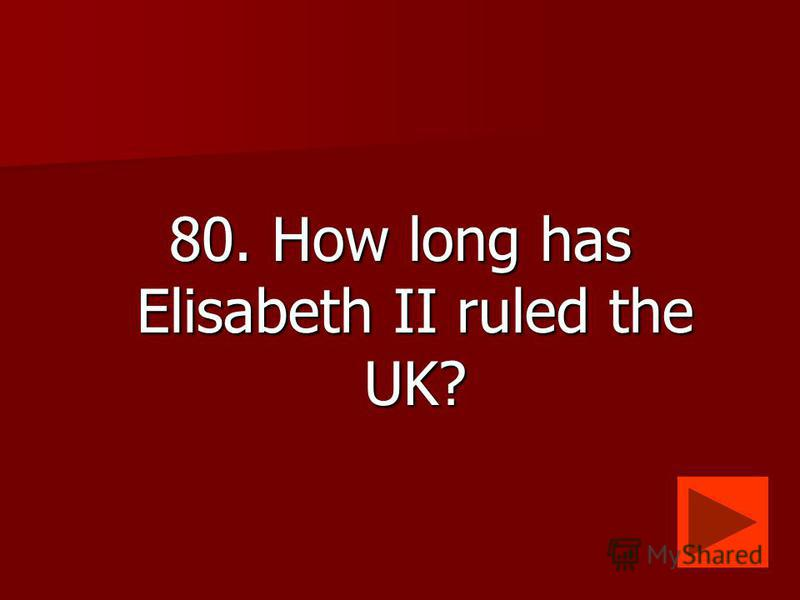 80. How long has Elisabeth II ruled the UK?