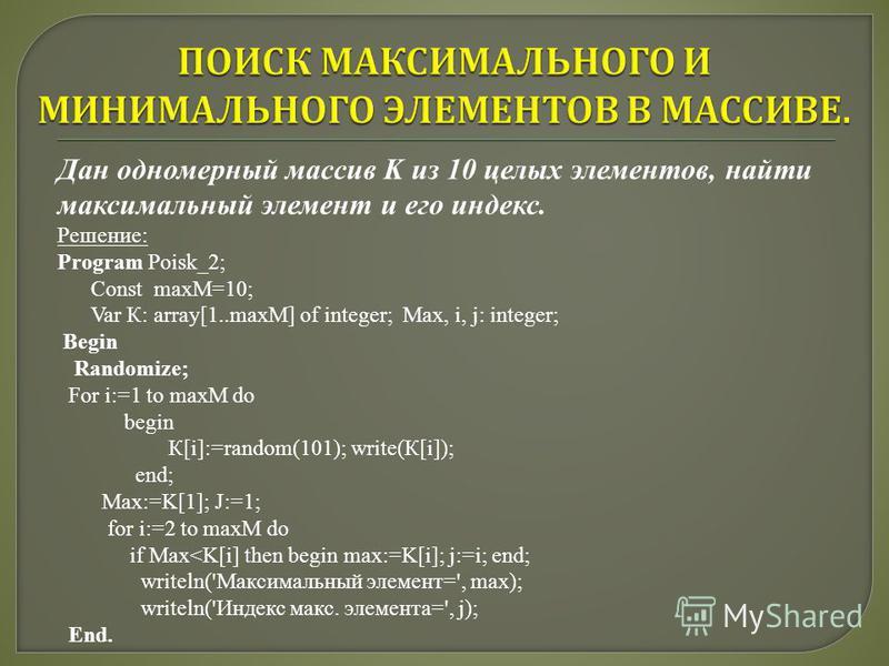 Дан одномерный массив K из 10 целых элементов, найти максимальный элемент и его индекс. Решение: Program Poisk_2; Const maxM=10; Var К: array[1..maxM] of integer; Max, i, j: integer; Begin Randomize; For i:=1 to maxM do begin К[i]:=random(101); write