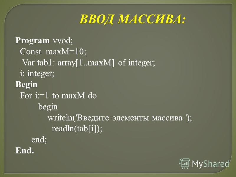ВВОД МАССИВА: Program vvod; Const maxM=10; Var tab1: array[1..maxM] of integer; i: integer; Begin For i:=1 to maxM do begin writeln('Введите элементы массива '); readln(tab[i]); end; End.