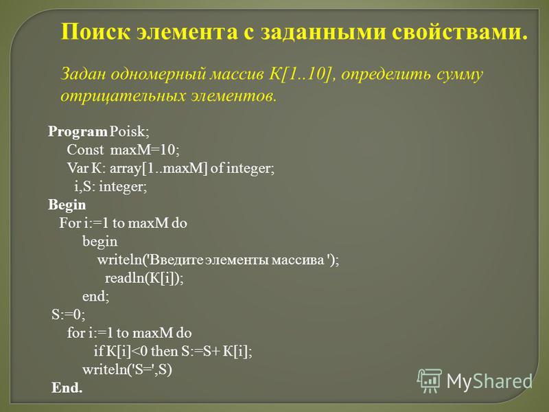 Program Poisk; Const maxM=10; Var К: array[1..maxM] of integer; i,S: integer; Begin For i:=1 to maxM do begin writeln('Введите элементы массива '); readln(К[i]); end; S:=0; for i:=1 to maxM do if К[i]<0 then S:=S+ К[i]; writeln('S=',S) End. Поиск эле