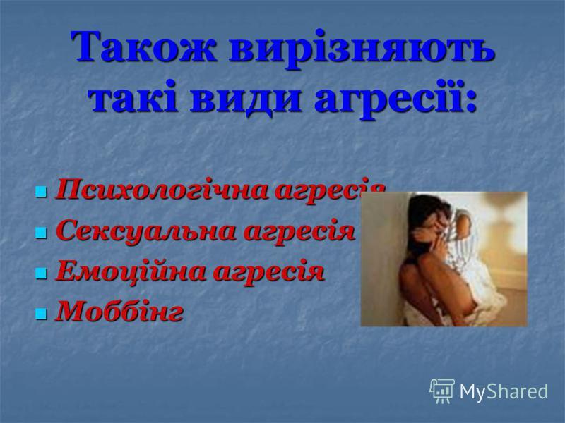 Також вирізняють такі види агресії: Психологічна агресія Психологічна агресія Сексуальна агресія Сексуальна агресія Емоційна агресія Емоційна агресія Моббінг Моббінг