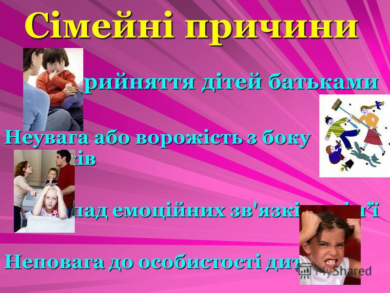 Сімейні причини Неприйняття дітей батьками Неувага або ворожість з боку батьків Розпад емоційних зв'язків у сімї Неповага до особистості дитини