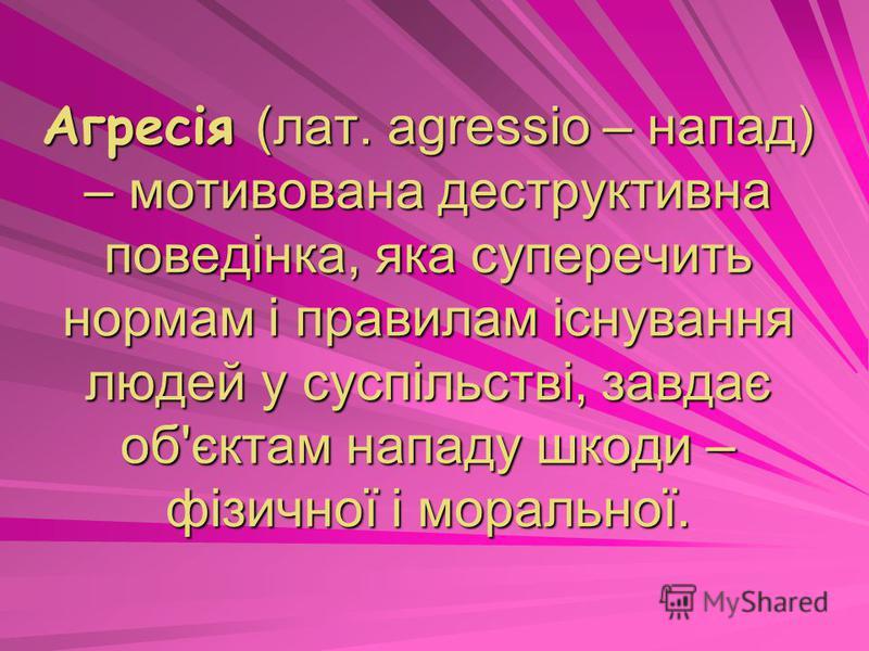 Агресія (лат. agressio – напад) – мотивована деструктивна поведінка, яка суперечить нормам і правилам існування людей у суспільстві, завдає об'єктам нападу шкоди – фізичної і моральної.