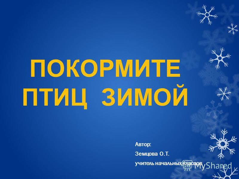 ПОКОРМИТЕ ПТИЦ ЗИМОЙ Автор: Земцова О.Т. учитель начальных классов
