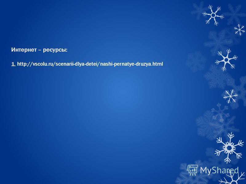 Интернет – ресурсы: 1. http://vscolu.ru/scenarii-dlya-detei/nashi-pernatye-druzya.html