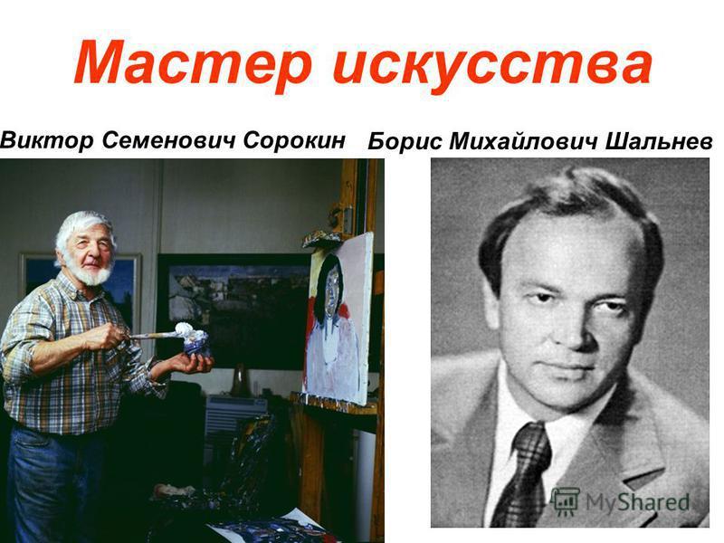 Мастер искусства Борис Михайлович Шальнев Виктор Семенович Сорокин