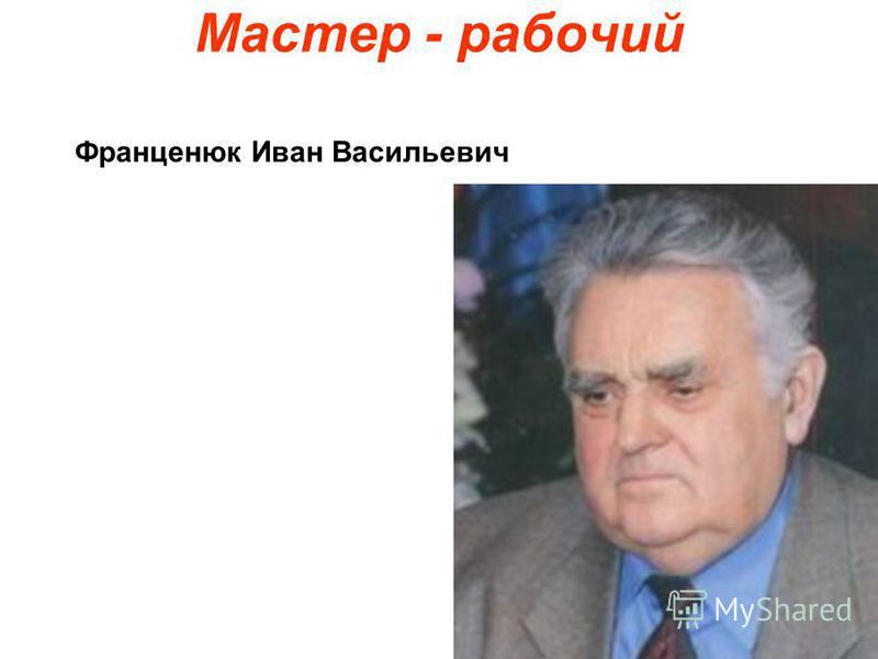 Мастер - рабочий Франценюк Иван Васильевич