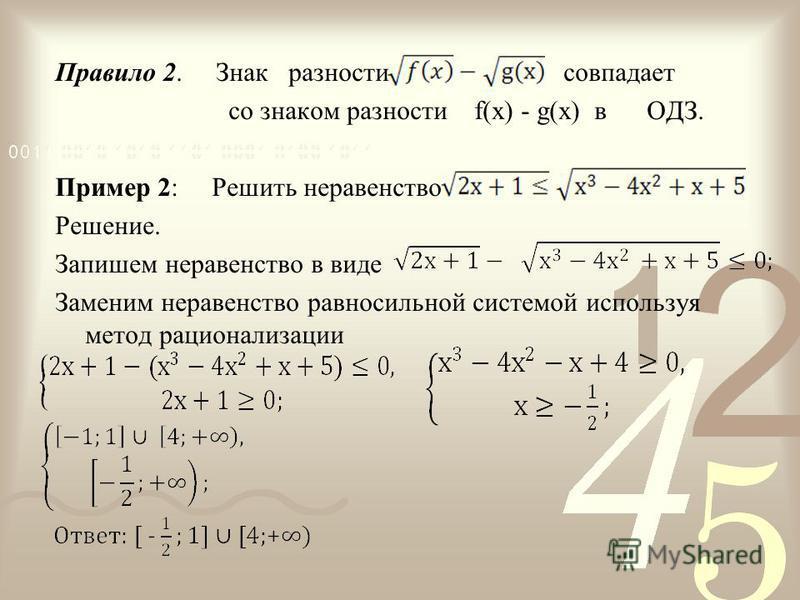 Правило 2. Знак разности совпадает со знаком разности f(x) - g(x) в ОДЗ. Пример 2: Решить неравенство Решение. Запишем неравенство в виде Заменим неравенство равносильной системой используя метод рационализации