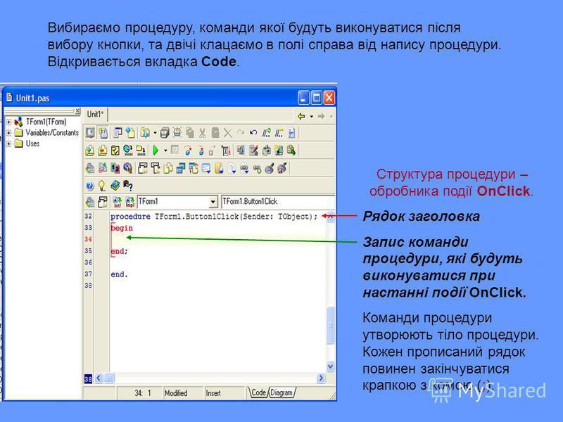 Вибираємо процедуру, команди якої будуть виконуватися після вибору кнопки, та двічі клацаємо в полі справа від напису процедури. Відкривається вкладка Code. Структура процедури – обробника події OnClick. Рядок заголовка Запис команди процедури, які б