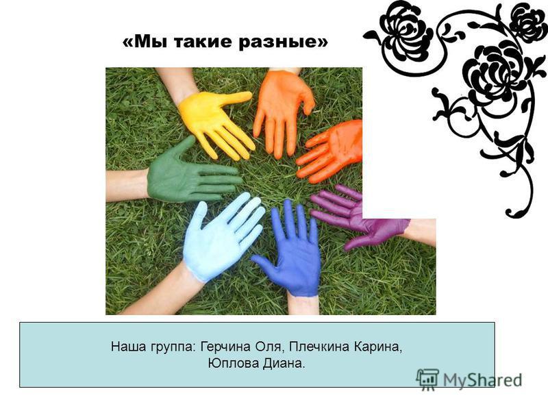 «Мы такие разные» Наша группа: Герчина Оля, Плечкина Карина, Юплова Диана.