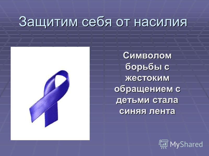 Защитим себя от насилия Символом борьбы с жестоким обращением с детьми стала синяя лента