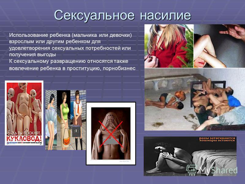 Сексуальное насилие Использование ребенка (мальчика или девочки) взрослым или другим ребенком для удовлетворения сексуальных потребностей или получения выгоды К сексуальному развращению относятся также вовлечение ребенка в проституцию, порнобизнес