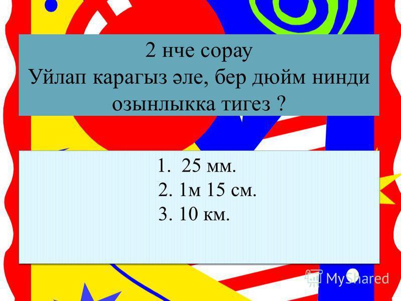 2 нче сорау Уйлап карагыз әле, бер дюйм нинди озынлыкка тигез ? 1. 25 мм. 2. 1м 15 см. 3. 10 км. 1. 25 мм. 2. 1м 15 см. 3. 10 км.