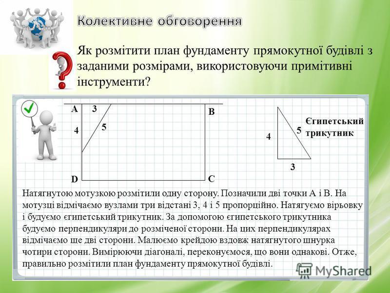 Як розмітити план фундаменту прямокутної будівлі з заданими розмірами, використовуючи примітивні інструменти? Натягнутою мотузкою розмітили одну сторону. Позначили дві точки А і В. На мотузці відмічаємо вузлами три відстані 3, 4 і 5 пропорційно. Натя