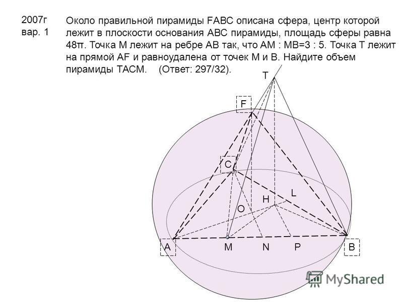 2007 г вар. 1 Около правильной пирамиды FАВС описана сфера, центр которой лежит в плоскости основания АВС пирамиды, площадь сферы равна 48π. Точка М лежит на ребре АВ так, что АМ : МВ=3 : 5. Точка Т лежит на прямой АF и равноудалена от точек М и В. Н