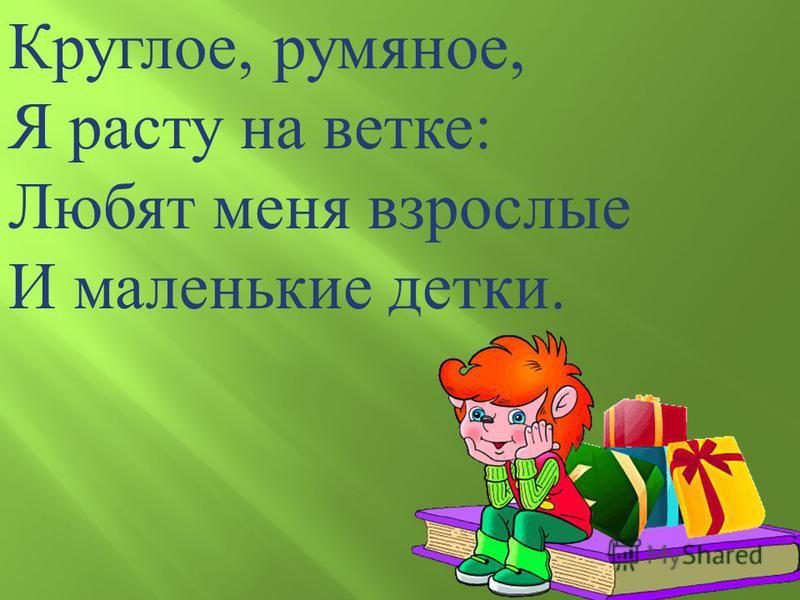 Круглое, румяное, Я расту на ветке : Любят меня взрослые И маленькие детки.