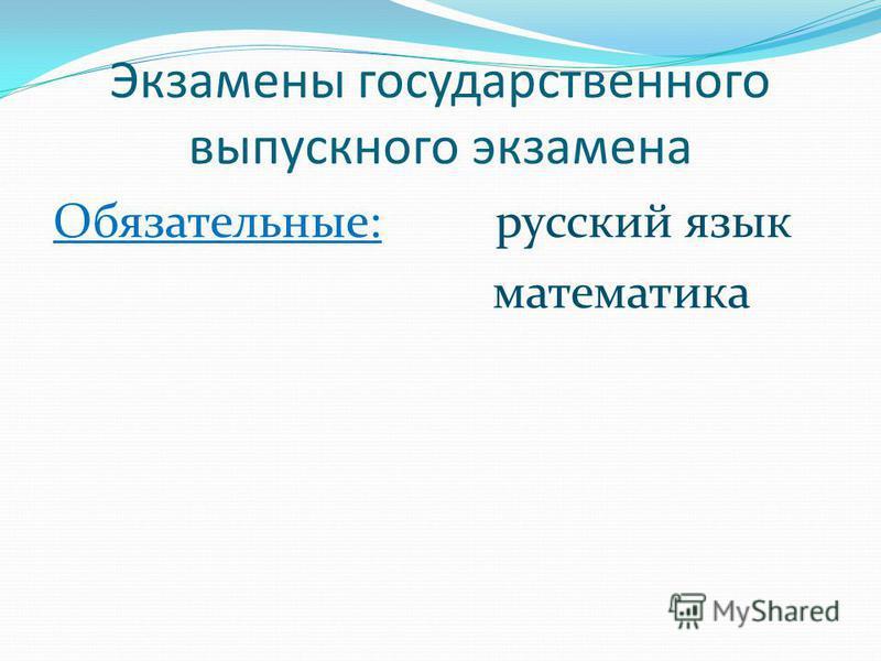 Экзамены государственного выпускного экзамена Обязательные: русский язык математика