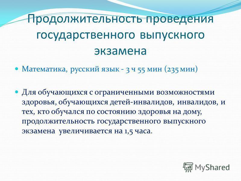 Продолжительность проведения государственного выпускного экзамена Математика, русский язык - 3 ч 55 мин (235 мин) Для обучающихся с ограниченными возможностями здоровья, обучающихся детей-инвалидов, инвалидов, и тех, кто обучался по состоянию здоровь