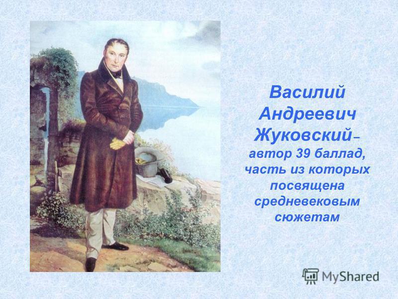 Василий Андреевич Жуковский – автор 39 баллад, часть из которых посвящена средневековым сюжетам