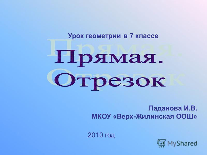 Урок геометрии в 7 классе Ладанова И.В. МКОУ «Верх-Жилинская ООШ» 2010 год