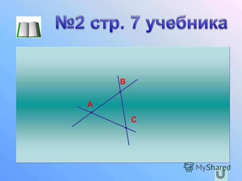 Отметьте три точки A, B и C, не лежащие на одной прямой, проведите прямые AB, BC и CA. A B C