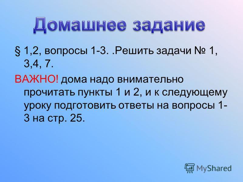 § 1,2, вопросы 1-3..Решить задачи 1, 3,4, 7. ВАЖНО! дома надо внимательно прочитать пункты 1 и 2, и к следующему уроку подготовить ответы на вопросы 1- 3 на стр. 25.
