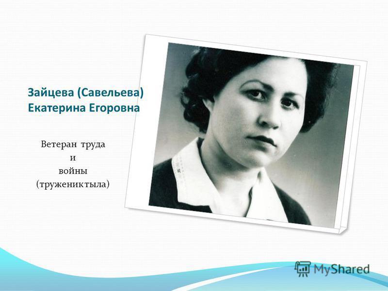 Зайцева (Савельева) Екатерина Егоровна Ветеран труда и войны (труженик тыла)