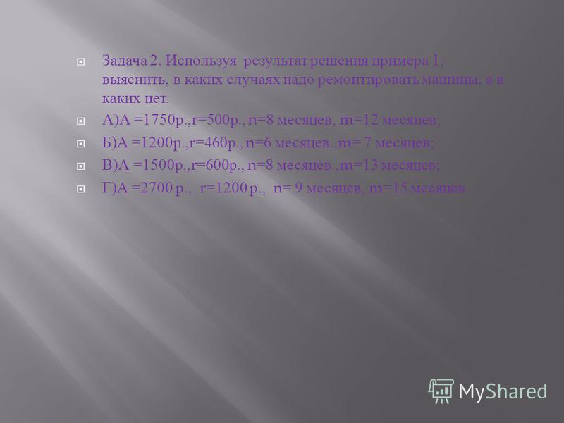 Задача 2. Используя результат решения примера 1, выяснить, в каких случаях надо ремонтировать машины, а в каких нет. А ) А =1750 р.,r=500 р., n=8 месяцев, m=12 месяцев ; Б ) А =1200 р.,r=460 р., n=6 месяцев.,m= 7 месяцев ; В ) А =1500 р.,r=600 р., n=