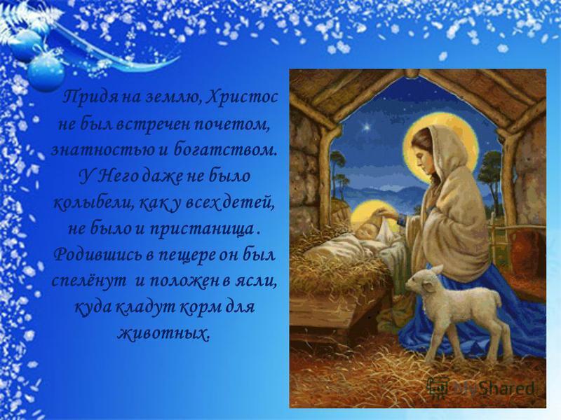Придя на землю, Христос не был встречен почетом, знатностью и богатством. У Него даже не было колыбели, как у всех детей, не было и пристанища. Родившись в пещере он был спелёнут и положен в ясли, куда кладут корм для животных.