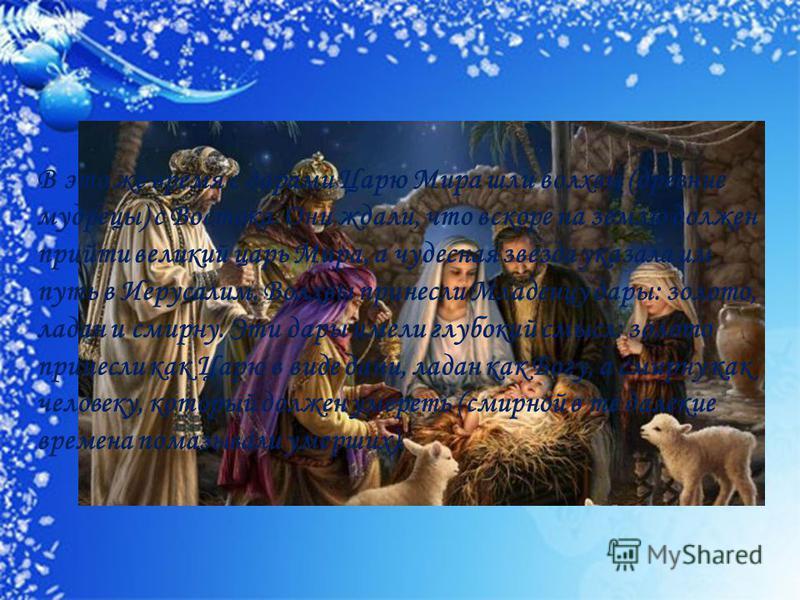 В это же время с дарами Царю Мира шли волхвы (древние мудрецы) с Востока. Они ждали, что вскоре на землю должен прийти великий царь Мира, а чудесная звезда указала им путь в Иерусалим. Волхвы принесли Младенцу дары: золото, ладан и смирну. Эти дары и