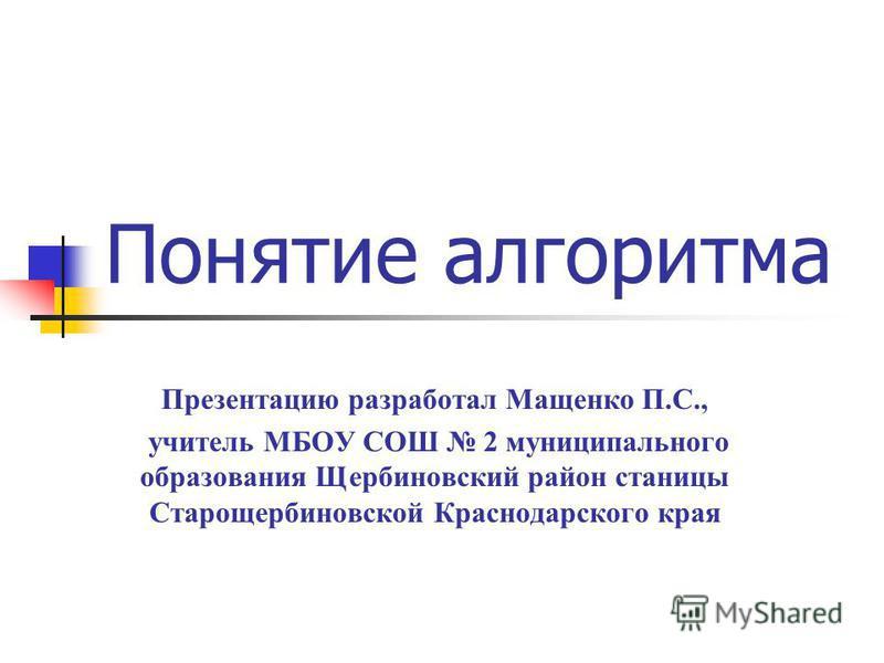 Понятие алгоритма Презентацию разработал Мащенко П.С., учитель МБОУ СОШ 2 муниципального образования Щербиновский район станицы Старощербиновской Краснодарского края