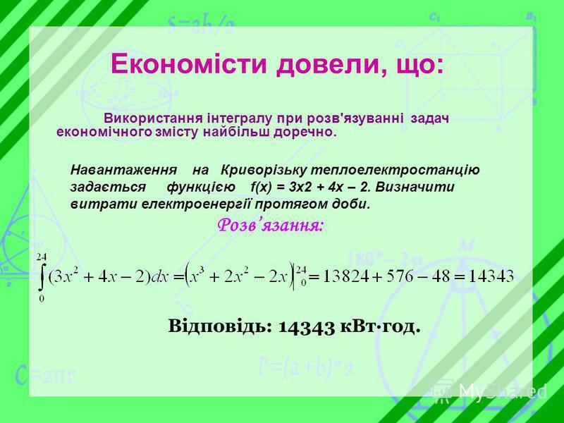Економісти довели, що: Використання інтегралу при розв'язуванні задач економічного змісту найбільш доречно. Навантаження на Криворізьку теплоелектростанцію задається функцією f(x) = 3x2 + 4x – 2. Визначити витрати електроенергії протягом доби. Розвяз