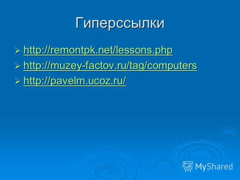 Гиперссылки http://remontpk.net/lessons.php http://remontpk.net/lessons.php http://remontpk.net/lessons.php http://muzey-factov.ru/tag/computers http://muzey-factov.ru/tag/computers http://muzey-factov.ru/tag/computers http://pavelm.ucoz.ru/ http://p