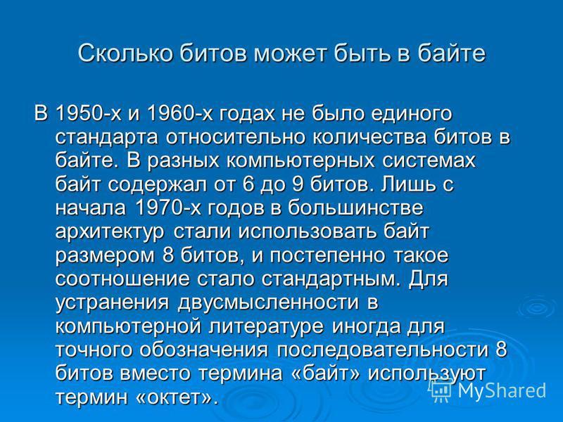 Сколько битов может быть в байте В 1950-х и 1960-х годах не было единого стандарта относительно количества битов в байте. В разных компьютерных системах байт содержал от 6 до 9 битов. Лишь с начала 1970-х годов в большинстве архитектур стали использо