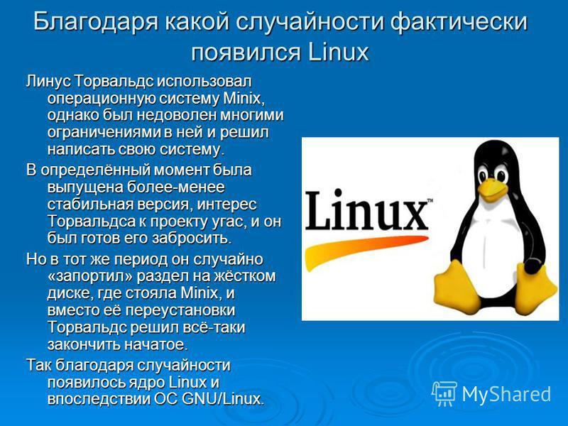 Благодаря какой случайности фактически появился Linux Линус Торвальдс использовал операционную систему Minix, однако был недоволен многими ограничениями в ней и решил написать свою систему. В определённый момент была выпущена более-менее стабильная в