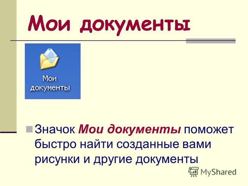 Мои документы Значок Мои документы поможет быстро найти созданные вами рисунки и другие документы